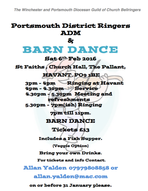 Portsmouth District Ringers ADM AND BARN DANCE Sat 6th Feb 2016 St Faiths , Church Hall, The Pallant, HAVANT. PO9 1BE 3pm - 4pm Ringing at Havant 4pm - 4.30pm Service 4.30pm - 5.30pm Meeting and refreshments 5.30pm - 7pm(ish) Ringing 7pm till 11pm. BARN DANCE Tickets £13 Includes a Fish Supper. (Veggie Option) Bring your own Drinks.